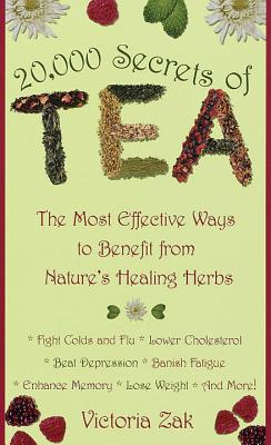 20,000 Secrets of Tea: The Most Effective Ways to Benefit from Nature's Healing Herbs - Zak, Victoria