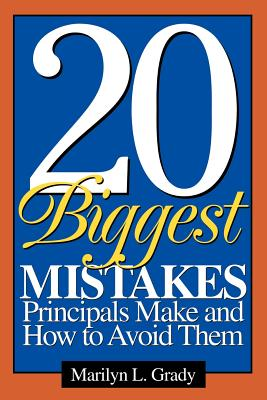 20 Biggest Mistakes Principals Make and How to Avoid Them - Grady, Marilyn L, Dr.