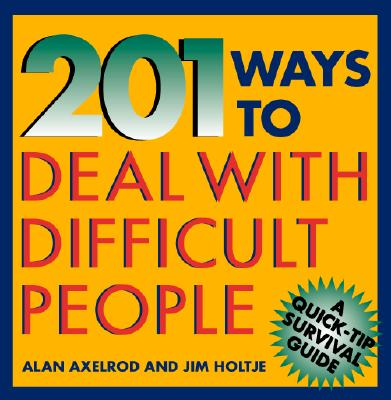 201 Ways to Deal with Difficult People - Axelrod, Alan, PH.D., and Holtje, James