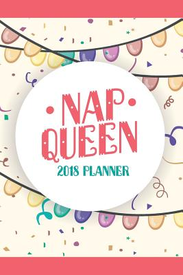 2018 Planner Nap Queen: Weekly Monthly Planner 2018, 2018 Monthly Planner Notebook, Yearly Planner 2018 - Plan, Daily