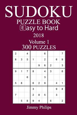 300 Easy to Hard Sudoku Puzzle Book - 2018 - Philips, Jimmy