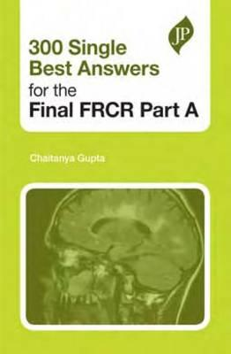 300 Single Best Answers for the Final FRCR Part A - Gupta, Chaitanya