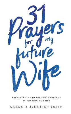 31 Prayers for My Future Wife: Preparing My Heart for Marriage by Praying for Her - Smith, Jennifer, and Smith, Aaron