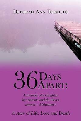 36 Days Apart: A Memoir of a Daughter, Her Parents and the Beast Named - Alzheimer's: A Story of Life, Love and Death - Tornillo, Deborah Ann, and Deborah Ann Tornillo