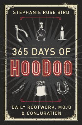 365 Days of Hoodoo: Daily Rootwork, Mojo & Conjuration - Bird, Stephanie Rose