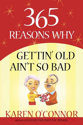 365 Reasons Why Gettin' Old Ain't So Bad - O'Connor, Karen, Dr.