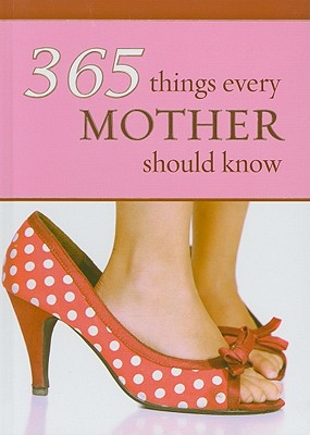 365 Things Every Mother Should Know - Le Roux, Wilma (Compiled by)