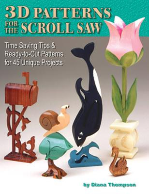 3D Patterns for the Scroll Saw: Time Saving Tips & Ready-To-Cut Patterns for 45 Unique Projects - Thompson, Diana L