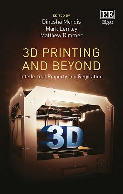 3D Printing and Beyond: Intellectual Property and Regulation - Mendis, Dinusha (Editor), and Lemley, Mark (Editor), and Rimmer, Matthew (Editor)