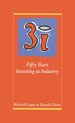 3i: Fifty Years Investing in Industry - Coopey, Richard, and Clarke, Donald
