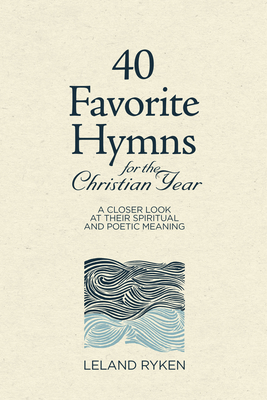 40 Favorite Hymns for the Christian Year: A Closer Look at Their Spiritual and Poetic Meaning - Ryken, Leland