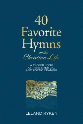 40 Favorite Hymns on the Christian Life: A Closer Look at Their Spiritual and Poetic Meaning - Ryken, Leland