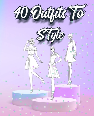 40 Outfits To Style: Create Your Fashion Style Workbook - Drawing Workbook for Teens and Adults - Fashion Design Drawings Outfits - Sketch N Miles