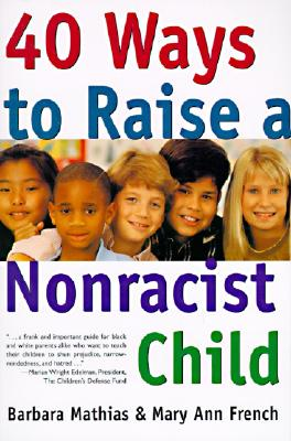 40 Ways to Raise a Nonracist Child - Mathias, Barbara, and French, Mary Ann