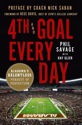 4th and Goal Every Day: Alabama's Relentless Pursuit of Perfection - Savage, Phil, and Glier, Ray, and Saban, Nick (Preface by)