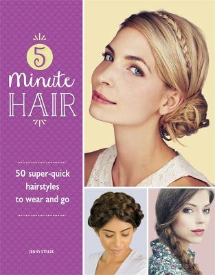5-Minute Hair: 50 super-quick hairstyles to wear and go - Strebe, Jenny