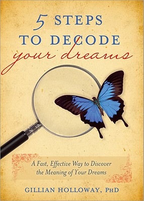 5 Steps to Decode Your Dreams: A Fast, Effective Way to Discover the Meaning of Your Dreams - Holloway, Gillian, PhD