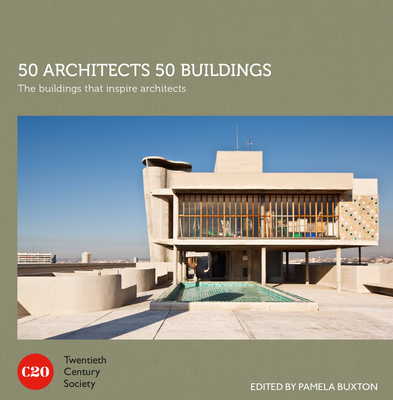 50 Architects 50 Buildings: The Buildings that Inspire Architects - Twentieth Century Society, and Buxton, Pamela (Editor)
