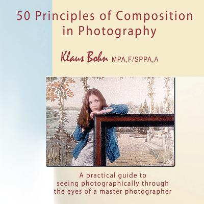 50 Principles of Composition in Photography: A Practical Guide to Seeing Photographically Through the Eyes of a Master Photographer - Bohn, Klaus
