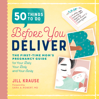 50 Things to Do Before You Deliver: The First Time Moms Pregnancy Guide - Krause, Jill, and Robert, Sara A (Foreword by)