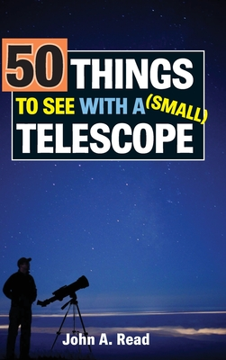 50 Things to See with a Small Telescope - Read, John, Dr.