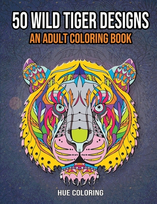 50 Wild Tiger Designs: An Adult Coloring Book - Coloring, Hue, and Barret, Emily