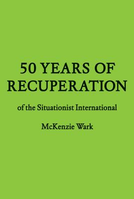 50 Years of Recuperation of the Situationist International - Wark, McKenzie