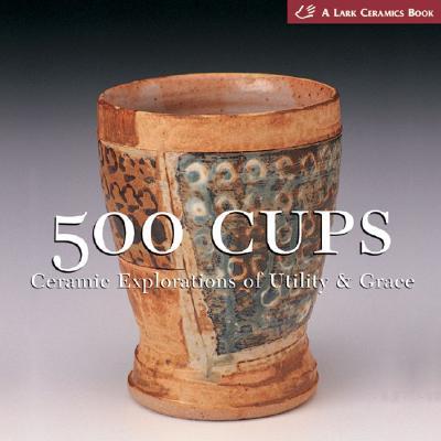 500 Cups: Ceramic Explorations of Utility & Grace - Lark, and Tourtillott, Suzanne J E (Editor)