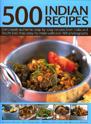 500 Indian Recipes: Deliciously Authentic Step-By-Step Recipes from India and South-East Asia, Easy-To-Make with Over 500 Photographs - Husain, Shezad, and Fernandez, Rafi, and Baljekar, Mridula