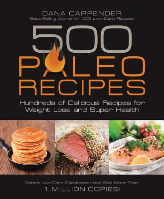500 Paleo Recipes: Hundreds of Delicious Recipes for Weight Loss and Super Health - Carpender, Dana