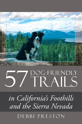 57 Dog-Friendly Trails: in California's Foothills and the Sierra Nevada - Preston, Debbi