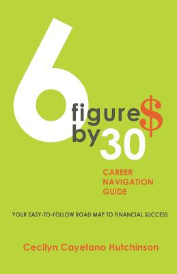 6 Figures by 30: Career Navigation Guide - Hutchinson, Cecilyn Cayetano