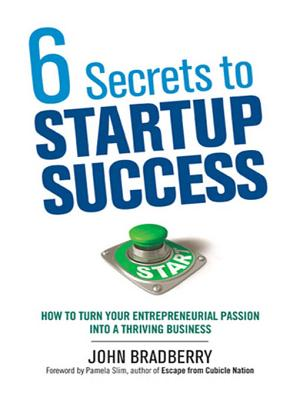6 Secrets to Startup Success: How to Turn Your Entrepreneurial Passion into a Thriving Business - Bradberry, John