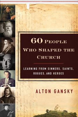 60 People Who Shaped the Church: Learning from Sinners, Saints, Rogues, and Heroes - Gansky, Alton
