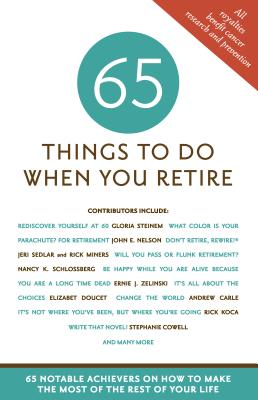 65 Things to Do When You Retire: 65 Notable Achievers on How to Make the Most of the Rest of Your Life - Chimsky-Lustig, Mark (Editor)
