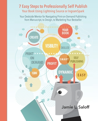 7 Easy Steps to Professionally Self-Publish Your Book Using Lightning Source or Ingramspark: A Quick Reference Guide for Creating Print-On-Demand Book - Saloff, Jamie L