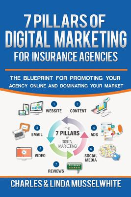 7 Pillars of Digital Marketing for Insurance Agencies: The Blueprint for Promoting Your Agency Online and Dominating Your Market - Musselwhite, Charles, Professor