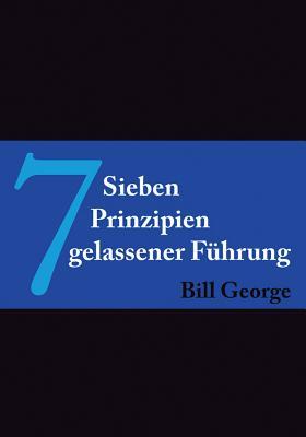 7 Prinzipien Gelassener Fuhrung - George, Bill, and Wegberg, Tanya (Translated by)