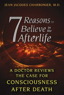 7 Reasons to Believe in the Afterlife: A Doctor Reviews the Case for Consciousness After Death - Charbonier, Jean Jacques, M.D.