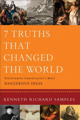 7 Truths That Changed the World: Discovering Christianity's Most Dangerous Ideas - Samples, Kenneth R