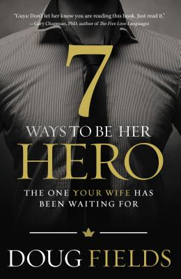 7 Ways to Be Her Hero: The One Your Wife Has Been Waiting for - Fields, Doug
