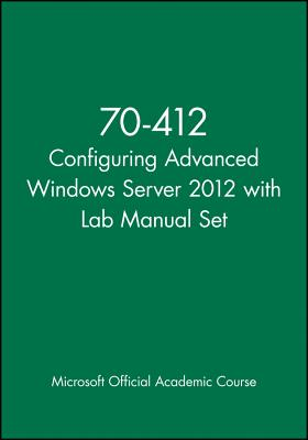 70-412 Configuring Advanced Windows Server 2012 with Lab Manual Set - Microsoft Official Academic Course