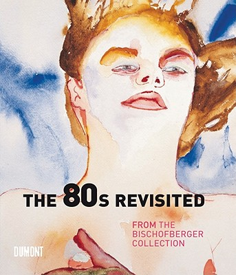 80s Revisited: From the Bischofberger Collection - Kellein, Thomas (Editor)