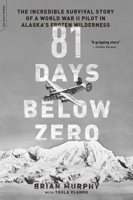 81 Days Below Zero: The Incredible Survival Story of a World War II Pilot in Alaska's Frozen Wilderness - Murphy, Brian