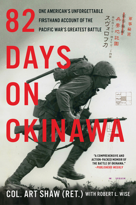 82 Days on Okinawa: One American's Unforgettable Firsthand Account of the Pacific War's Greatest Battle - Shaw, Art, and Wise, Robert L