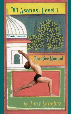 84 Asanas - Level I: Practice Manual - Sanchez, Tony