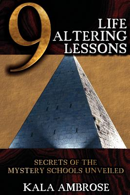 9 Life Altering Lessons: Secrets of the Mystery Schools Unveiled - Ambrose, Kala
