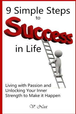 9 Simple Steps to Success in Lifeliving with Passion and Unlocking Your Inner Strength to Make It Happen: (Achieve Greatness, Map to Success, Success Mindset, Successful Living, Improve Your Life) - Noot, V