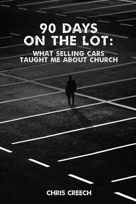 90 Days on the Lot: What Selling Cars Taught Me about Church - Creech, Chris