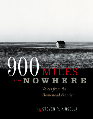 900 Miles from Nowhere: Voices from the Homestead Frontier - Kinsella, Steven R